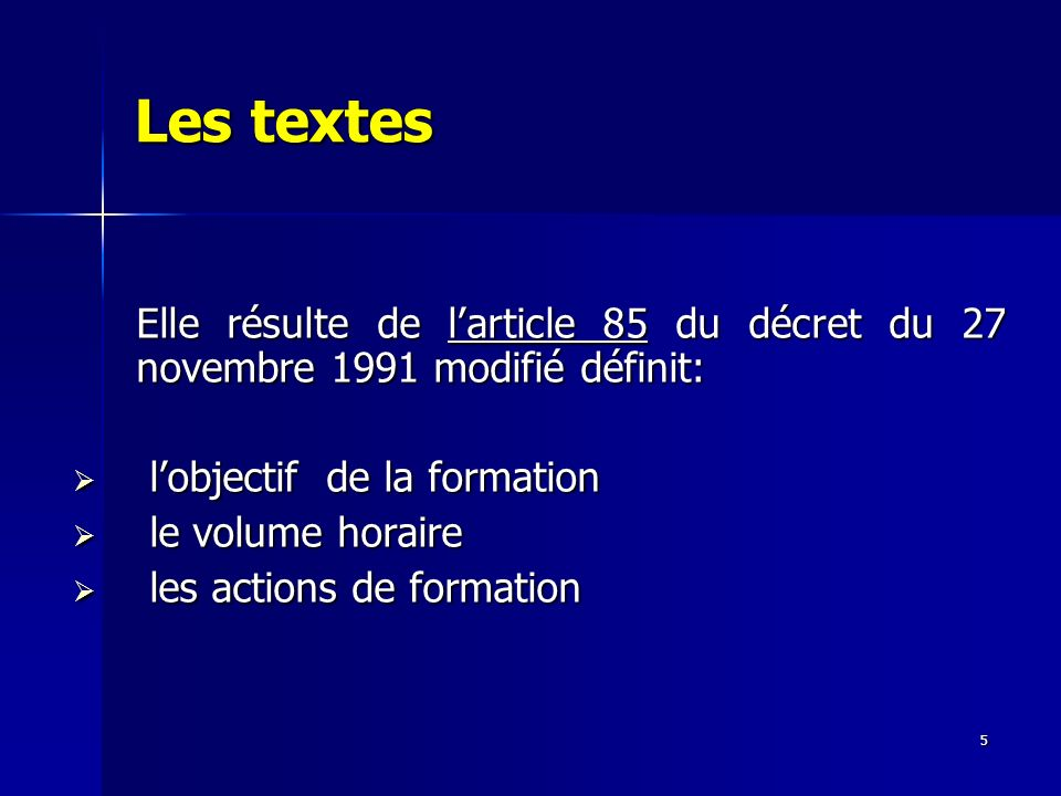 5 Les textes Elle résulte de larticle 85 du décret du 27 novembre 1991 modifié définit: lobjectif de la formation lobjectif de la formation le volume