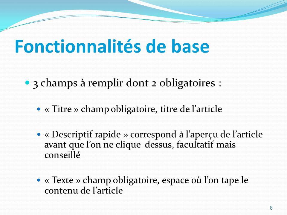 Fonctionnalités de base 3 champs à remplir dont 2 obligatoires : « Titre » champ obligatoire, titre de larticle « Descriptif rapide » correspond à laperçu de larticle avant que lon ne clique dessus, facultatif mais conseillé « Texte » champ obligatoire, espace où lon tape le contenu de larticle 8