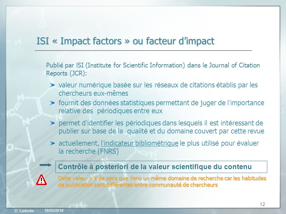 18/05/2014 D. Lerinckx 12 ISI « Impact factors » ou facteur dimpact Publi é par lSI (Institute for Scientific Information) dans le Journal of Citation