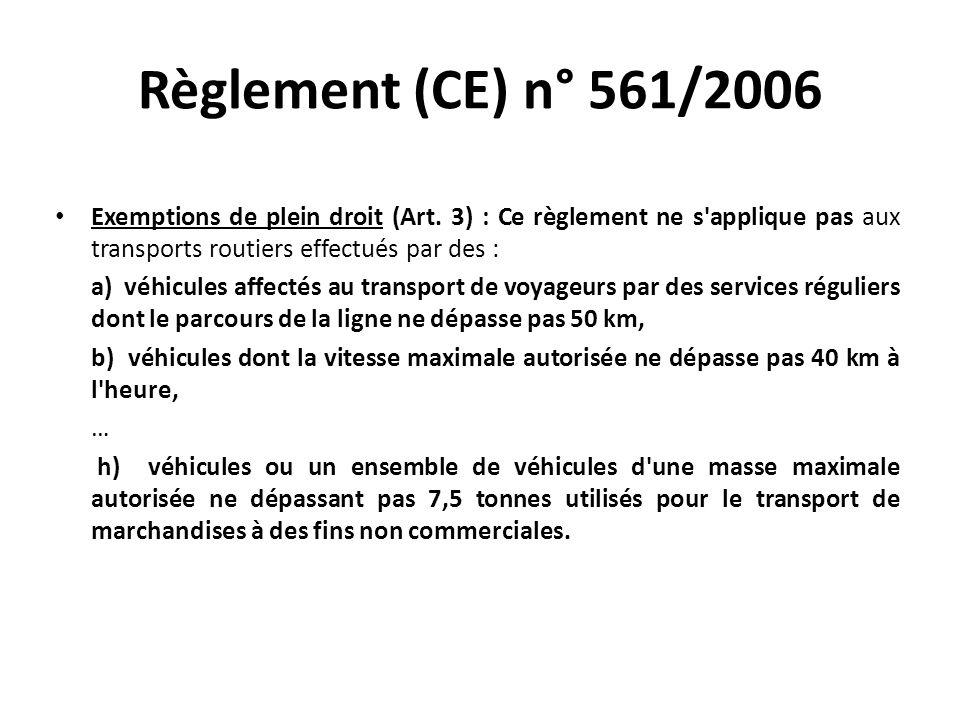 Règlement (CE) n° 561/2006 Exemptions de plein droit (Art. 3) : Ce règlement ne s'applique pas aux transports routiers effectués par des : a) véhicule