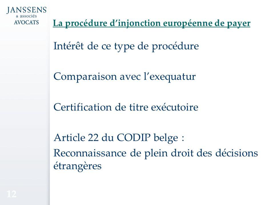La procédure dinjonction européenne de payer Intérêt de ce type de procédure Comparaison avec lexequatur Certification de titre exécutoire Article 22 du CODIP belge : Reconnaissance de plein droit des décisions étrangères 12
