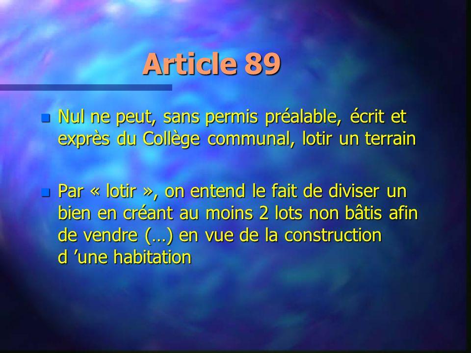 Article 89 n Nul ne peut, sans permis préalable, écrit et exprès du Collège communal, lotir un terrain n Par « lotir », on entend le fait de diviser u