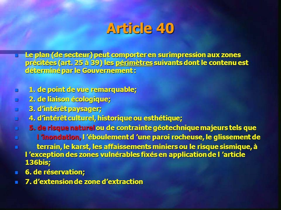 Article 40 n Le plan (de secteur) peut comporter en surimpression aux zones précitées (art. 25 à 39) les périmètres suivants dont le contenu est déter