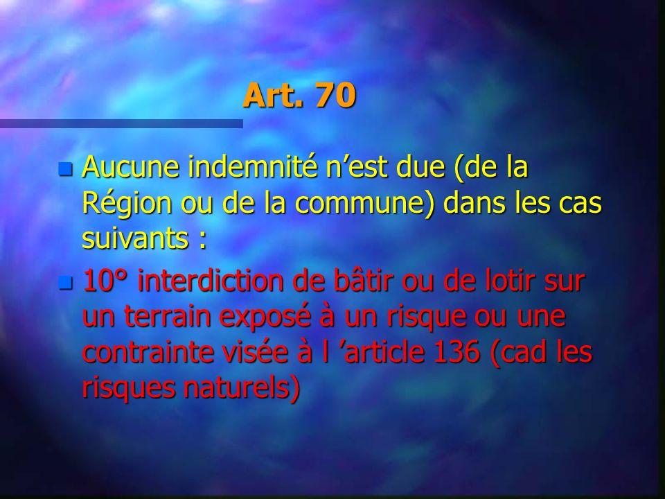 Art. 70 n Aucune indemnité nest due (de la Région ou de la commune) dans les cas suivants : n 10° interdiction de bâtir ou de lotir sur un terrain exp