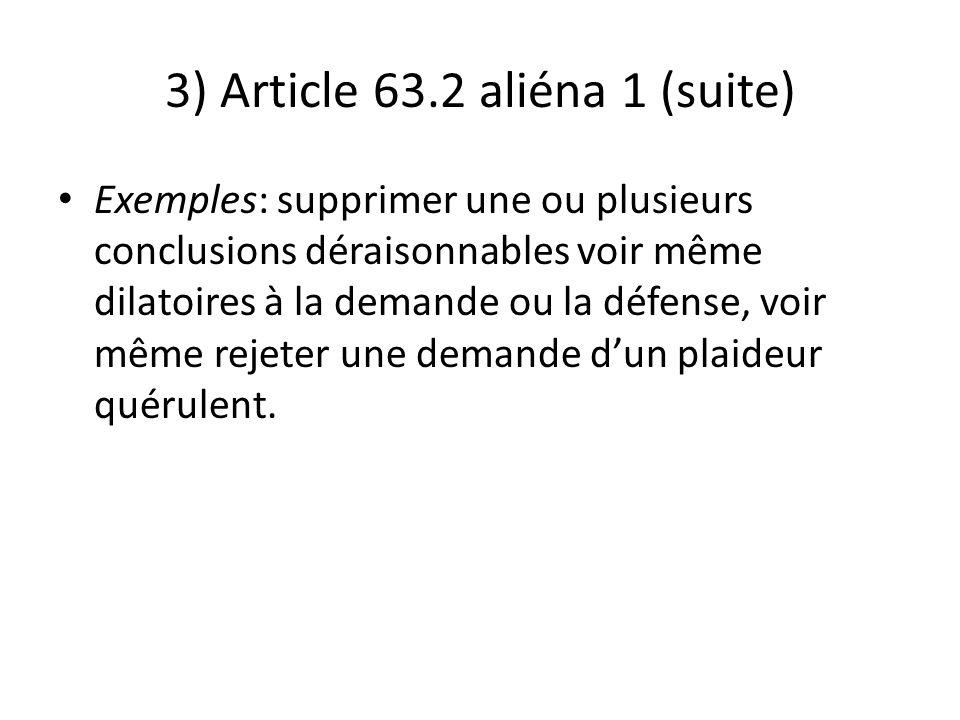 3) Article 63.2 aliéna 1 (suite) Exemples: supprimer une ou plusieurs conclusions déraisonnables voir même dilatoires à la demande ou la défense, voir