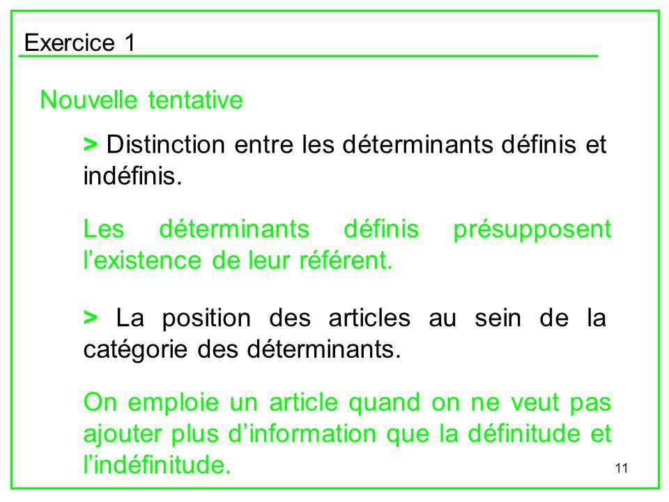 11 Exercice 1 Nouvelle tentative > La position des articles au sein de la catégorie des déterminants. > Distinction entre les déterminants définis et