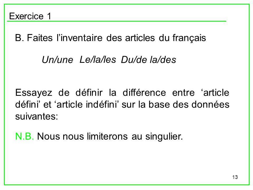 13 Exercice 1 B. Faites linventaire des articles du français Un/une Le/la/les Du/de la/des Essayez de définir la différence entre article défini et ar