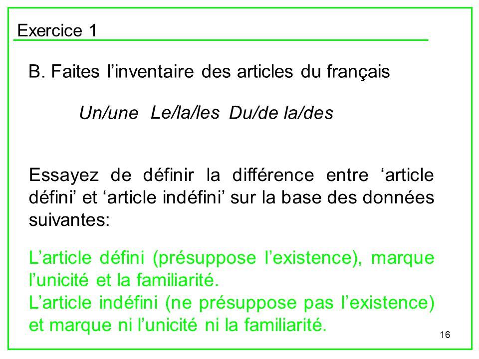 16 Exercice 1 B. Faites linventaire des articles du français Un/une Le/la/les Du/de la/des Essayez de définir la différence entre article défini et ar