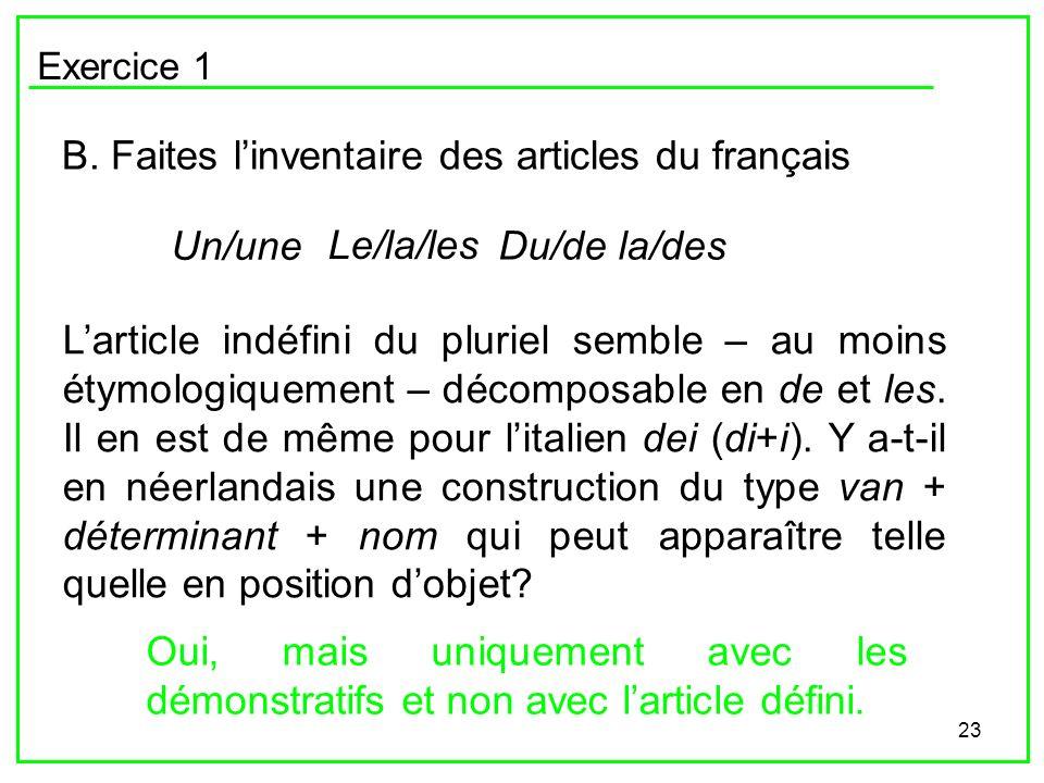 23 Exercice 1 B. Faites linventaire des articles du français Un/une Le/la/les Du/de la/des Larticle indéfini du pluriel semble – au moins étymologique