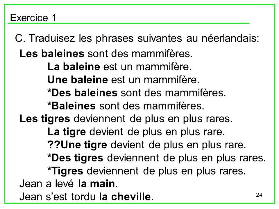 24 Exercice 1 C. Traduisez les phrases suivantes au néerlandais: Les baleines sont des mammifères. La baleine est un mammifère. Une baleine est un mam
