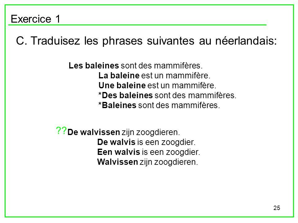 25 Exercice 1 C. Traduisez les phrases suivantes au néerlandais: Les baleines sont des mammifères. La baleine est un mammifère. Une baleine est un mam