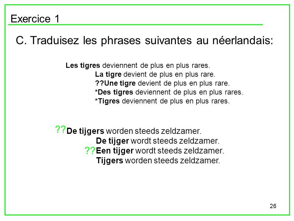 26 Exercice 1 C. Traduisez les phrases suivantes au néerlandais: Les tigres deviennent de plus en plus rares. La tigre devient de plus en plus rare. ?