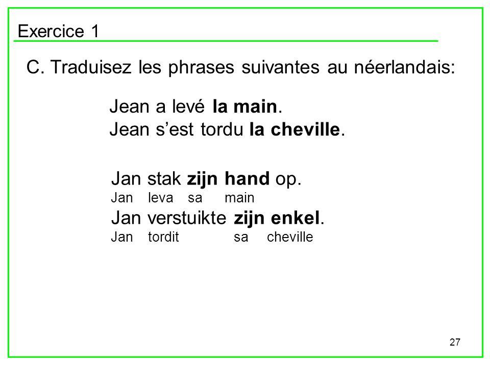 27 Exercice 1 C. Traduisez les phrases suivantes au néerlandais: Jean a levé la main. Jean sest tordu la cheville. Jan stak zijn hand op. Jan leva sa