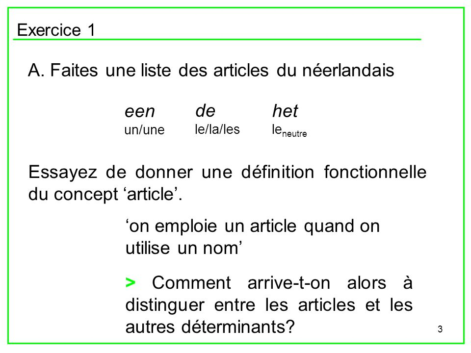 3 Exercice 1 A. Faites une liste des articles du néerlandais een un/une de le/la/les het le neutre Essayez de donner une définition fonctionnelle du c
