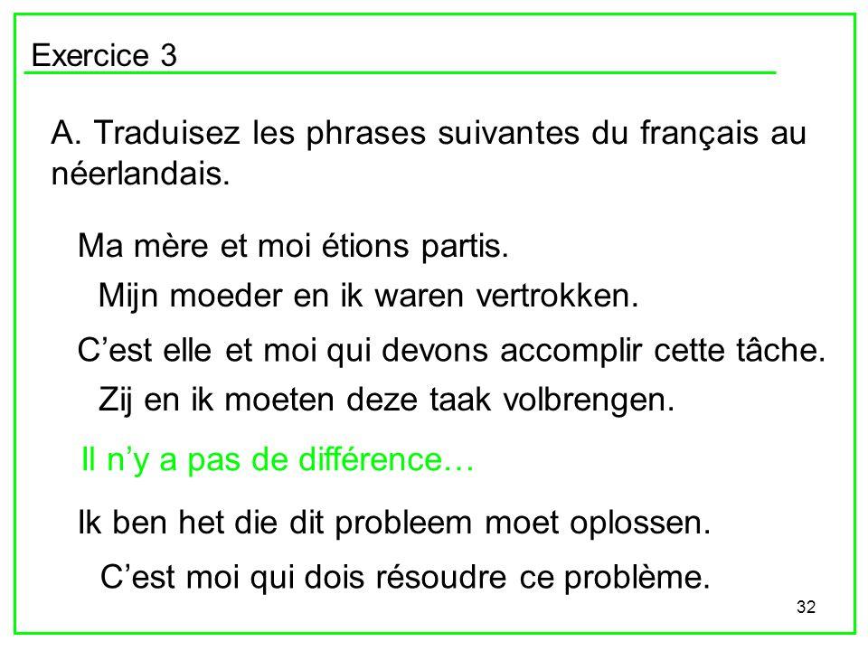 32 Exercice 3 A. Traduisez les phrases suivantes du français au néerlandais. Ma mère et moi étions partis. Cest elle et moi qui devons accomplir cette