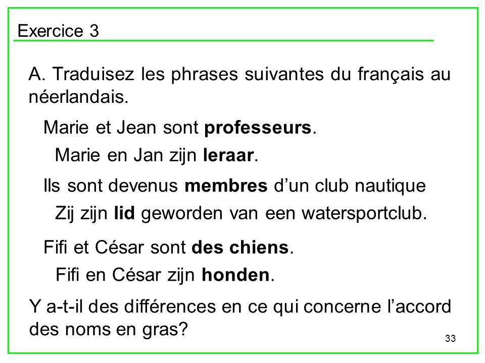 33 Exercice 3 A. Traduisez les phrases suivantes du français au néerlandais. Marie et Jean sont professeurs. Ils sont devenus membres dun club nautiqu