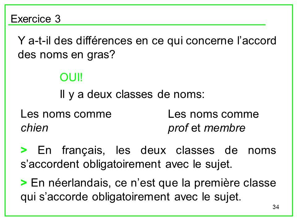 34 Exercice 3 Y a-t-il des différences en ce qui concerne laccord des noms en gras? OUI! Il y a deux classes de noms: Les noms comme chien Les noms co