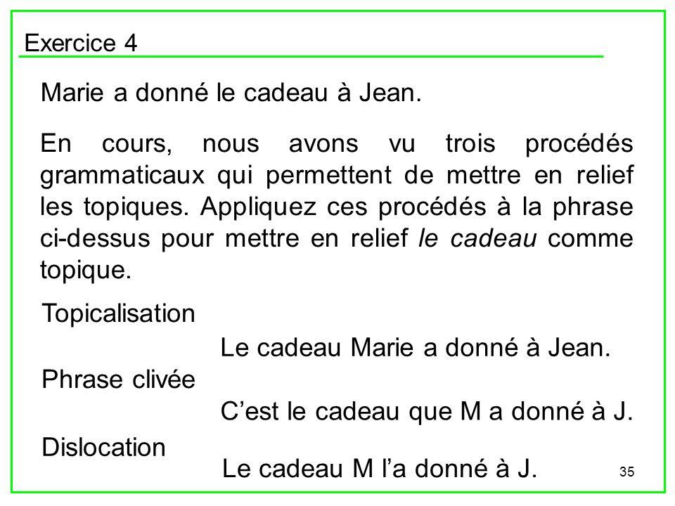 35 Exercice 4 Marie a donné le cadeau à Jean. En cours, nous avons vu trois procédés grammaticaux qui permettent de mettre en relief les topiques. App