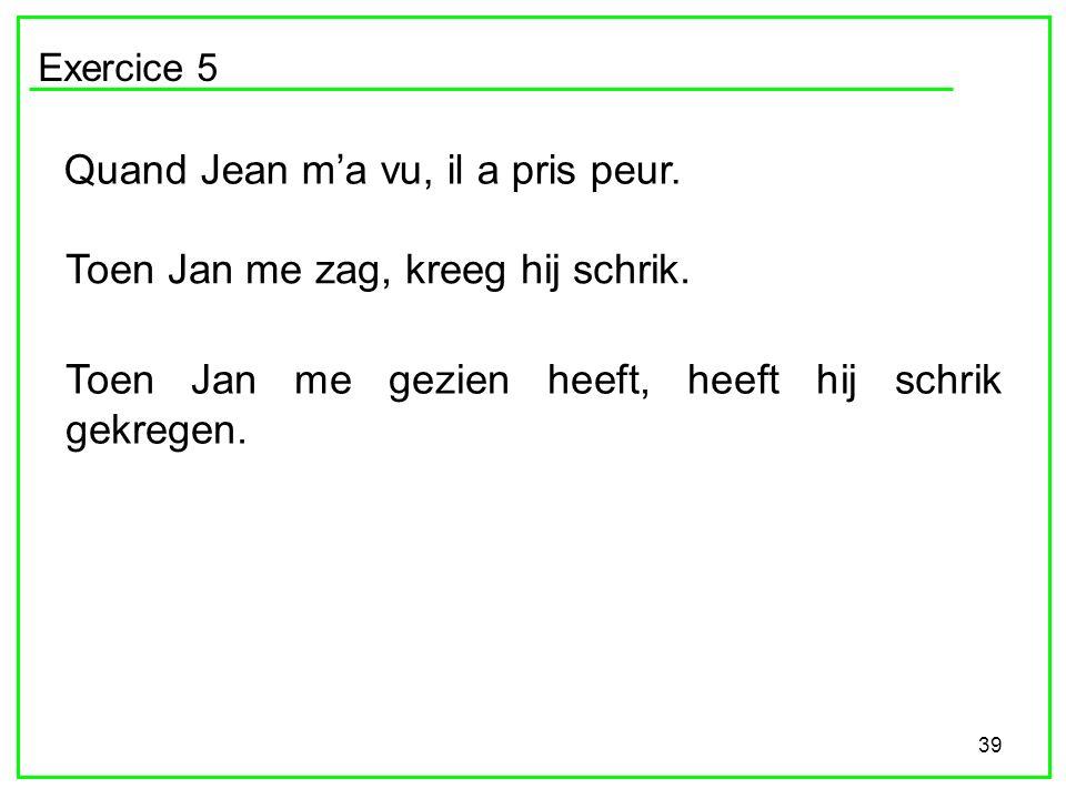 39 Exercice 5 Quand Jean ma vu, il a pris peur. Toen Jan me zag, kreeg hij schrik. Toen Jan me gezien heeft, heeft hij schrik gekregen.
