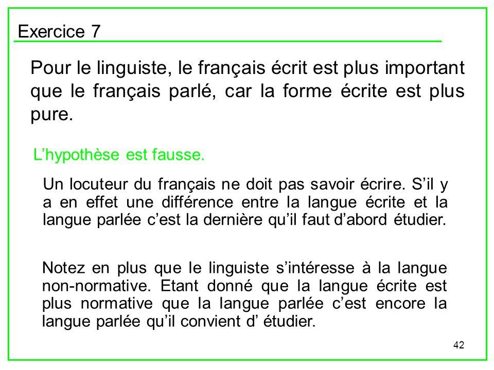 42 Exercice 7 Pour le linguiste, le français écrit est plus important que le français parlé, car la forme écrite est plus pure. Lhypothèse est fausse.