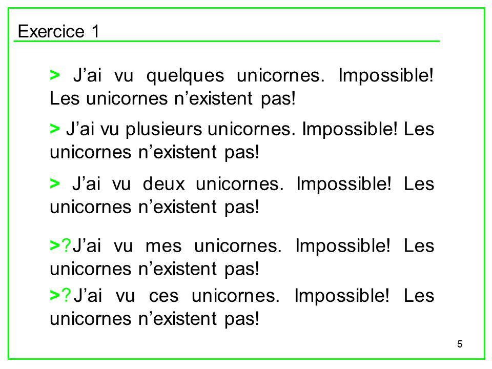 5 Exercice 1 > Jai vu quelques unicornes. Impossible! Les unicornes nexistent pas! > Jai vu plusieurs unicornes. Impossible! Les unicornes nexistent p