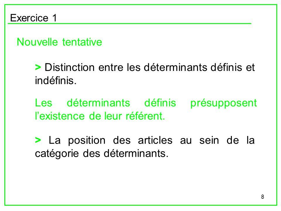 8 Exercice 1 Nouvelle tentative > La position des articles au sein de la catégorie des déterminants. > Distinction entre les déterminants définis et i