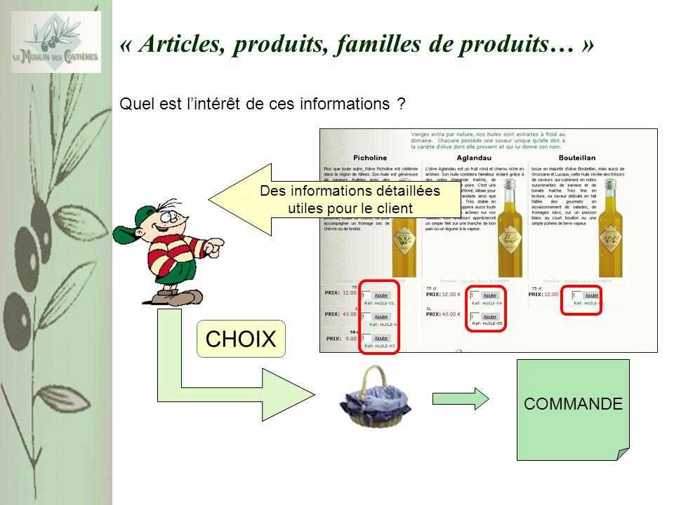 « Articles, produits, familles de produits… » Pour prendre en compte les informations complémentaires, la relation ARTICLES peut être modifiée ARTICLE(Référence, Désignation, Prix,disponibilité) ARTICLE(Référence, Désignation, [Image], Commentaire, Description, Prix,disponibilité) Exemple HUILE01 ;Huile d Olive Picholine 75cl ;[H-Picholine.bmp); « Vierges extra par nature, nos huiles sont extraites à froid …… »; « Plus que toute autre, l olive Picholine ….
