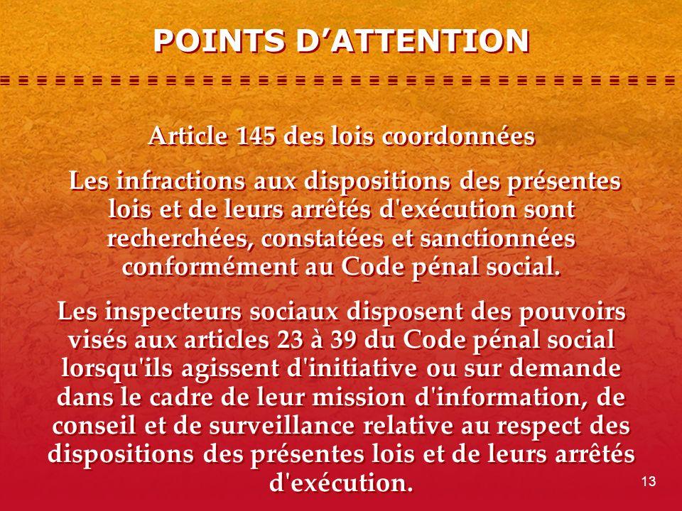 POINTS DATTENTION Article 145 des lois coordonnées Les infractions aux dispositions des présentes lois et de leurs arrêtés d exécution sont recherchées, constatées et sanctionnées conformément au Code pénal social.