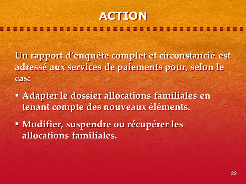 ACTION Un rapport denquête complet et circonstancié est adressé aux services de paiements pour, selon le cas: Adapter le dossier allocations familiales en tenant compte des nouveaux éléments.