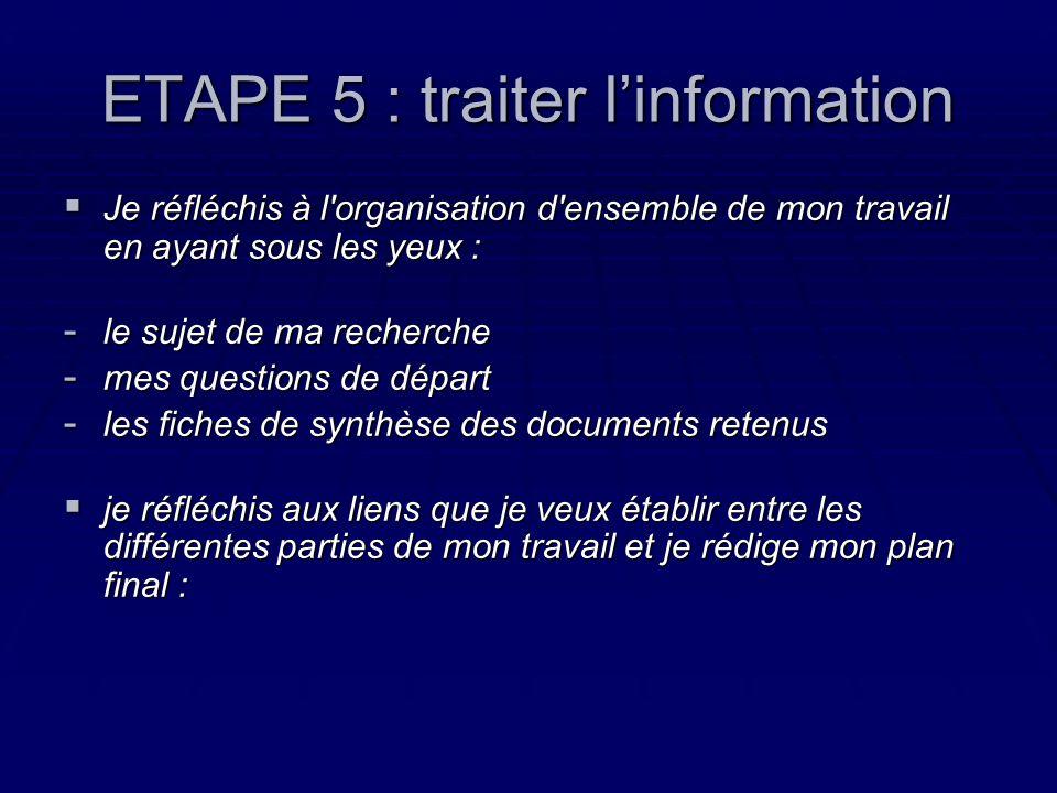ETAPE 5 : traiter linformation Je réfléchis à l organisation d ensemble de mon travail en ayant sous les yeux : Je réfléchis à l organisation d ensemble de mon travail en ayant sous les yeux : - le sujet de ma recherche - mes questions de départ - les fiches de synthèse des documents retenus je réfléchis aux liens que je veux établir entre les différentes parties de mon travail et je rédige mon plan final : je réfléchis aux liens que je veux établir entre les différentes parties de mon travail et je rédige mon plan final :