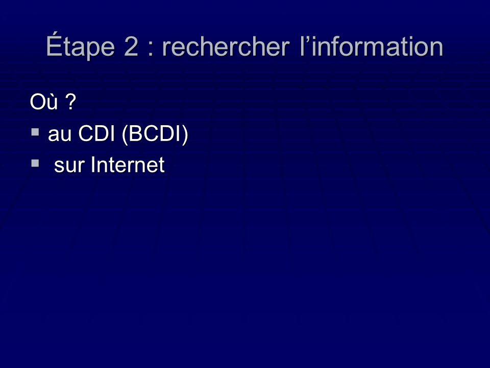 Étape 2 : rechercher linformation Où ? au CDI (BCDI) au CDI (BCDI) sur Internet sur Internet
