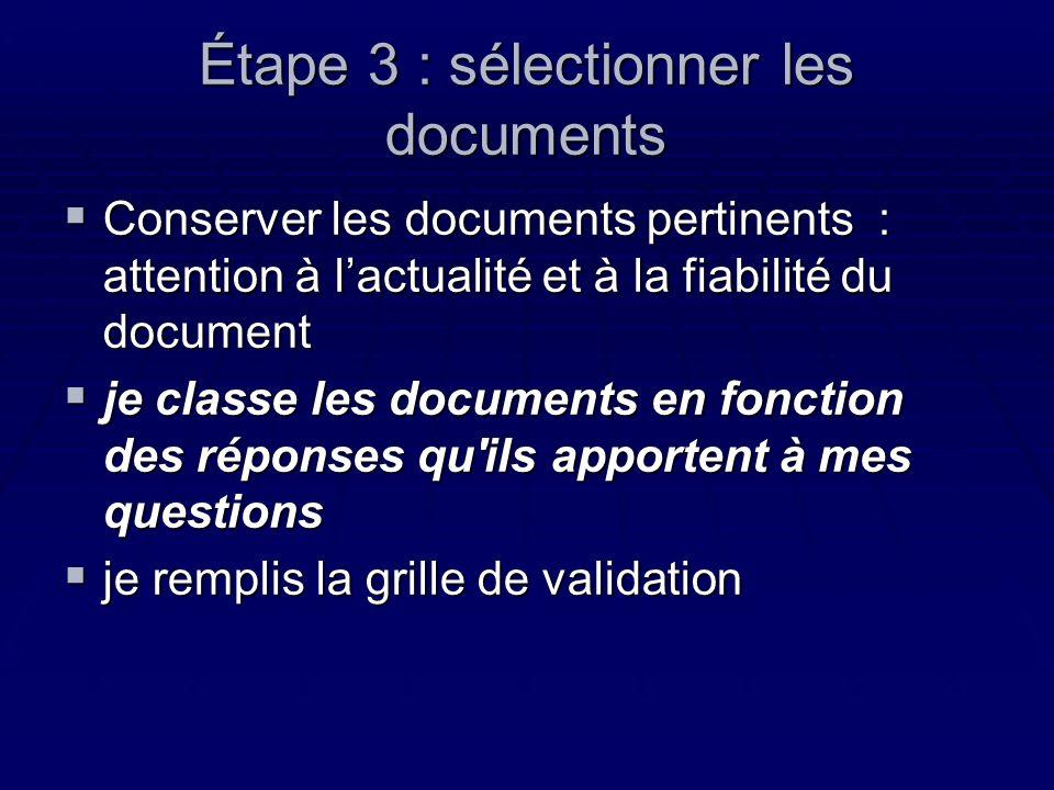 Étape 3 : sélectionner les documents Conserver les documents pertinents : attention à lactualité et à la fiabilité du document Conserver les documents