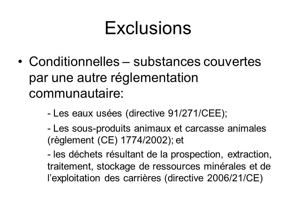 Exclusions Conditionnelles – substances couvertes par une autre réglementation communautaire: - Les eaux usées (directive 91/271/CEE); - Les sous-produits animaux et carcasse animales (règlement (CE) 1774/2002); et - les déchets résultant de la prospection, extraction, traitement, stockage de ressources minérales et de lexploitation des carrières (directive 2006/21/CE)