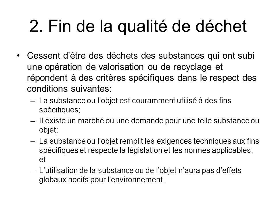 2. Fin de la qualité de déchet Cessent dêtre des déchets des substances qui ont subi une opération de valorisation ou de recyclage et répondent à des