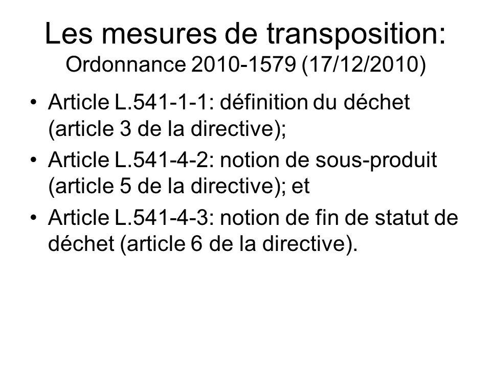 Les mesures de transposition: Ordonnance 2010-1579 (17/12/2010) Article L.541-1-1: définition du déchet (article 3 de la directive); Article L.541-4-2: notion de sous-produit (article 5 de la directive); et Article L.541-4-3: notion de fin de statut de déchet (article 6 de la directive).