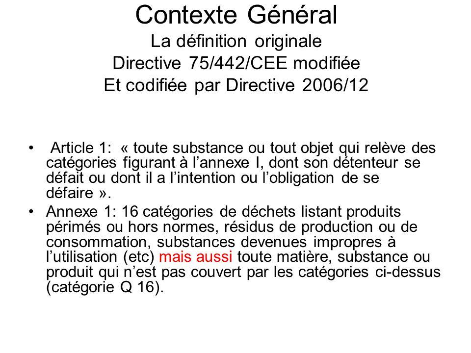 Contexte Général La définition originale Directive 75/442/CEE modifiée Et codifiée par Directive 2006/12 Article 1: « toute substance ou tout objet qui relève des catégories figurant à lannexe I, dont son détenteur se défait ou dont il a lintention ou lobligation de se défaire ».