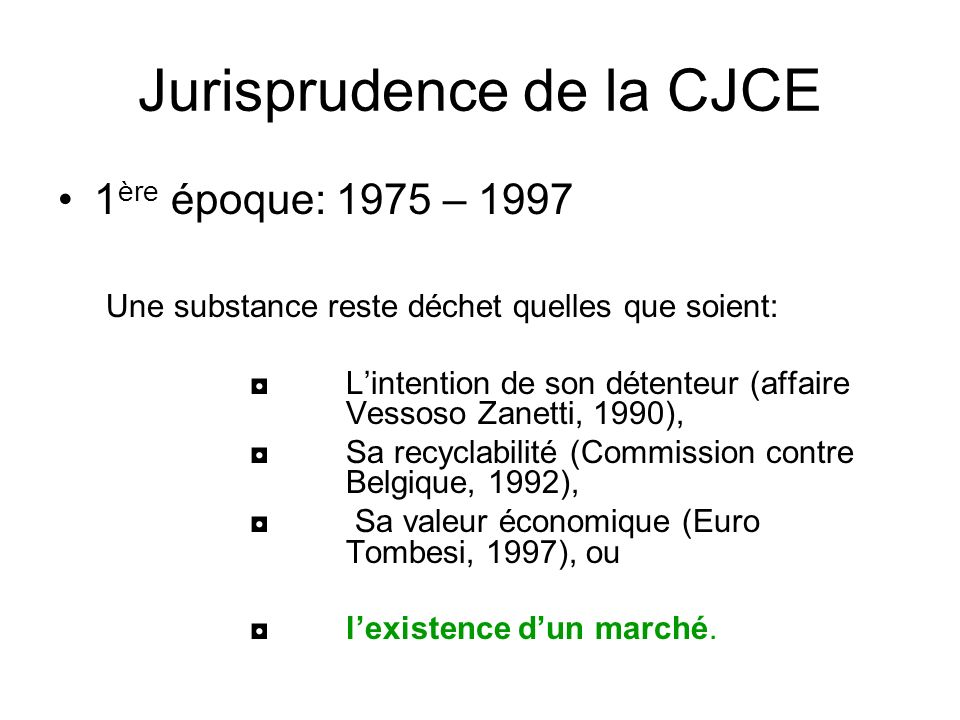 Jurisprudence de la CJCE 1 ère époque: 1975 – 1997 Une substance reste déchet quelles que soient: Lintention de son détenteur (affaire Vessoso Zanetti, 1990), Sa recyclabilité (Commission contre Belgique, 1992), Sa valeur économique (Euro Tombesi, 1997), ou lexistence dun marché.