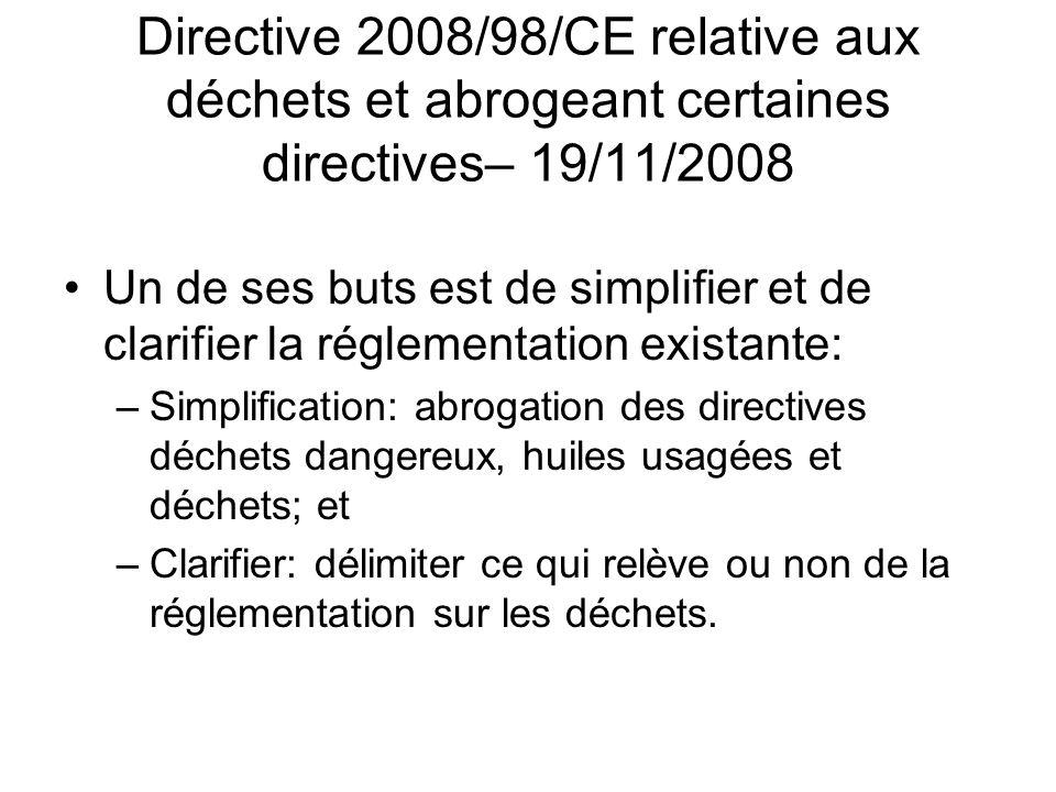 Directive 2008/98/CE relative aux déchets et abrogeant certaines directives– 19/11/2008 Un de ses buts est de simplifier et de clarifier la réglementation existante: –Simplification: abrogation des directives déchets dangereux, huiles usagées et déchets; et –Clarifier: délimiter ce qui relève ou non de la réglementation sur les déchets.
