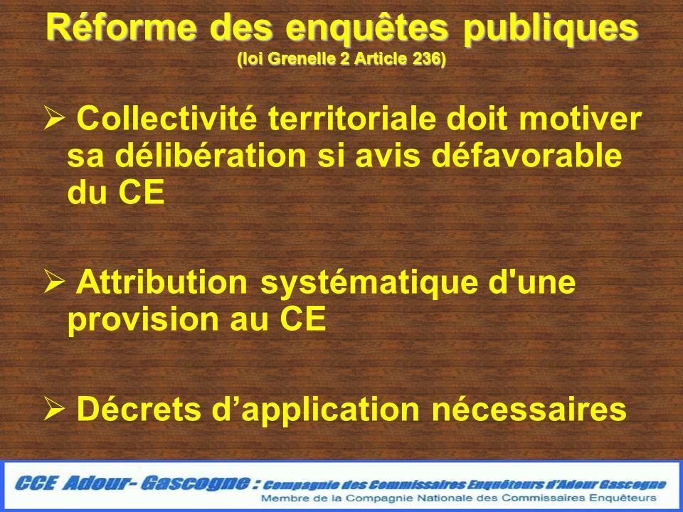 Réforme des enquêtes publiques (loi Grenelle 2 Article 236) Collectivité territoriale doit motiver sa délibération si avis défavorable du CE Attribution systématique d une provision au CE Décrets dapplication nécessaires