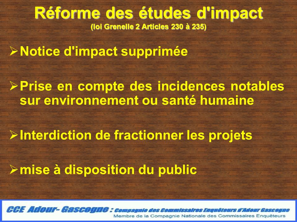 Réforme des études d impact (loi Grenelle 2 Articles 230 à 235) Notice d impact supprimée Prise en compte des incidences notables sur environnement ou santé humaine Interdiction de fractionner les projets mise à disposition du public