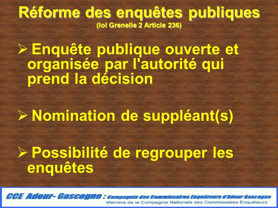 Réforme des enquêtes publiques (loi Grenelle 2 Article 236) Enquête publique ouverte et organisée par l autorité qui prend la décision Nomination de suppléant(s) Possibilité de regrouper les enquêtes