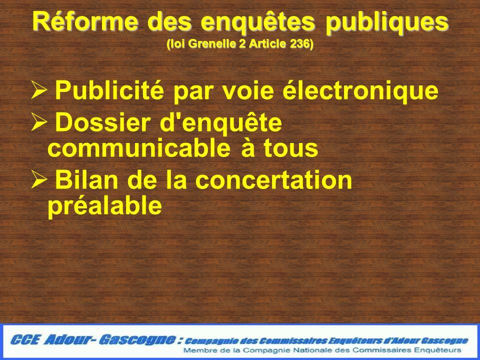 Réforme des enquêtes publiques (loi Grenelle 2 Article 236) Publicité par voie électronique Dossier d enquête communicable à tous Bilan de la concertation préalable