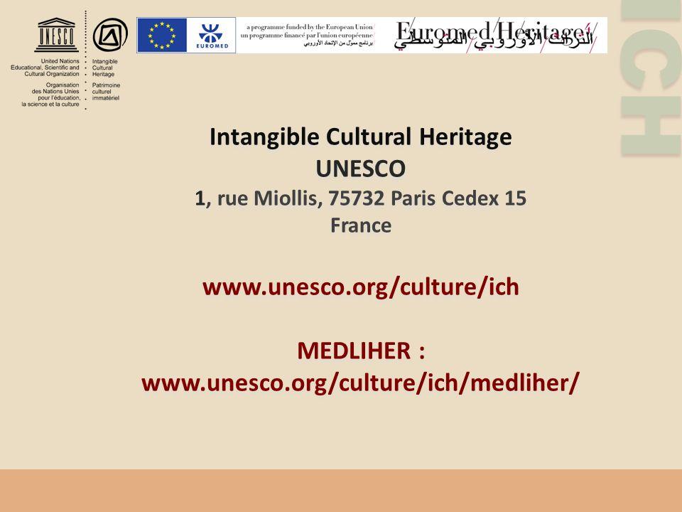 ICH Intangible Cultural Heritage UNESCO 1, rue Miollis, 75732 Paris Cedex 15 France www.unesco.org/culture/ich MEDLIHER : www.unesco.org/culture/ich/medliher/ Intangible Cultural Heritage UNESCO 1, rue Miollis, 75732 Paris Cedex 15 France www.unesco.org/culture/ich MEDLIHER : www.unesco.org/culture/ich/medliher/