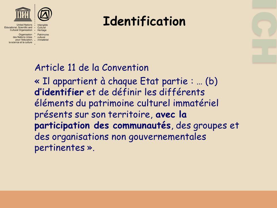ICH Identification Article 11 de la Convention « Il appartient à chaque Etat partie : … (b) didentifier et de définir les différents éléments du patrimoine culturel immatériel présents sur son territoire, avec la participation des communautés, des groupes et des organisations non gouvernementales pertinentes ».