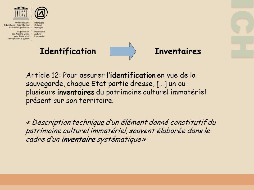 ICH Identification Inventaires Article 12: Pour assurer lidentification en vue de la sauvegarde, chaque Etat partie dresse, […] un ou plusieurs inventaires du patrimoine culturel immatériel présent sur son territoire.