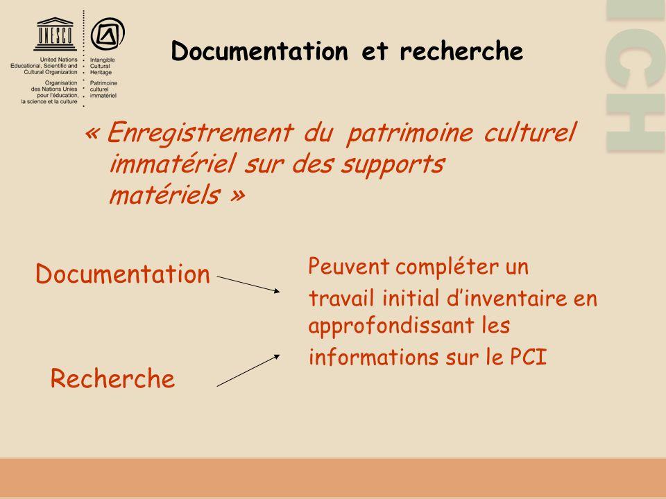 ICH Documentation et recherche « Enregistrement du patrimoine culturel immatériel sur des supports matériels » Peuvent compléter un travail initial dinventaire en approfondissant les informations sur le PCI Documentation Recherche