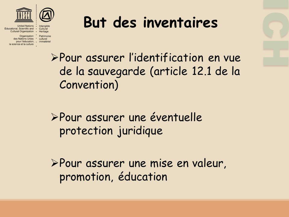 ICH But des inventaires Pour assurer lidentification en vue de la sauvegarde (article 12.1 de la Convention) Pour assurer une éventuelle protection juridique Pour assurer une mise en valeur, promotion, éducation