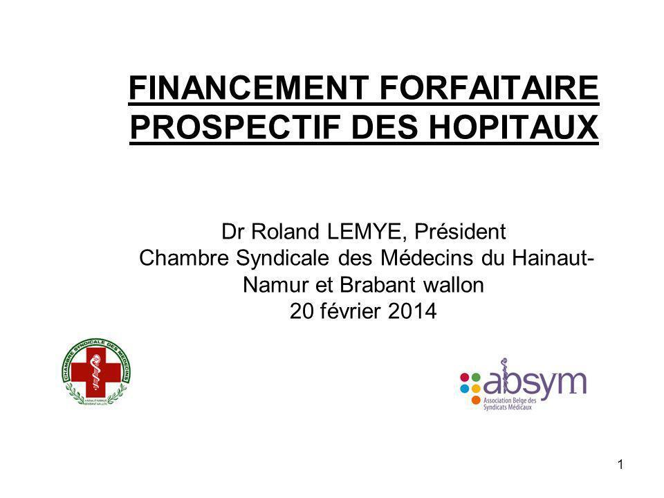 1 FINANCEMENT FORFAITAIRE PROSPECTIF DES HOPITAUX Dr Roland LEMYE, Président Chambre Syndicale des Médecins du Hainaut- Namur et Brabant wallon 20 fév