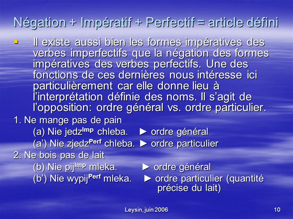 Leysin, juin 200610 Négation + Impératif + Perfectif = article défini Il existe aussi bien les formes impératives des verbes imperfectifs que la négation des formes impératives des verbes perfectifs.