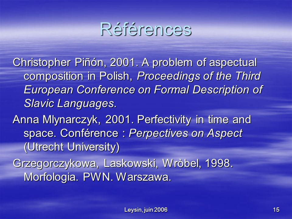 Leysin, juin 200615 Références Christopher Piñón, 2001. A problem of aspectual composition in Polish, Proceedings of the Third European Conference on